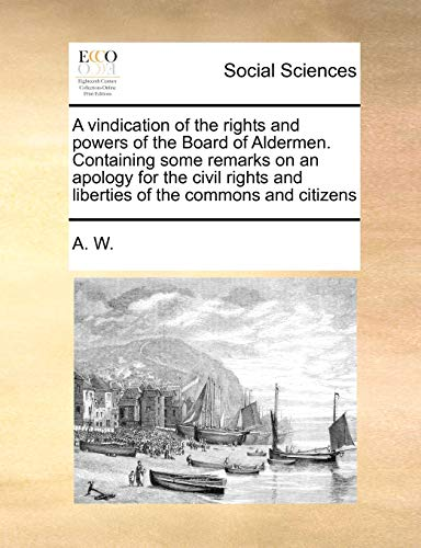 9781171445739: A vindication of the rights and powers of the Board of Aldermen. Containing some remarks on an apology for the civil rights and liberties of the commons and citizens