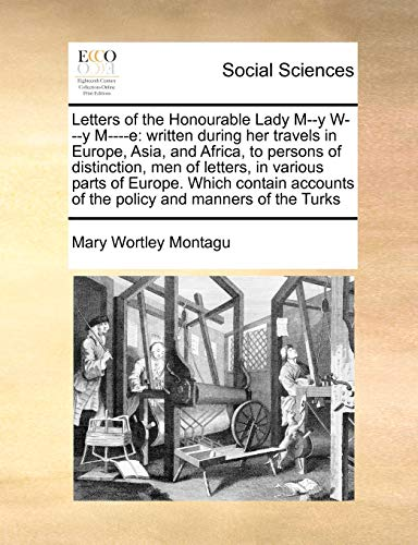 9781171448310: Letters of the Honourable Lady M--y W---y M----e: written during her travels in Europe, Asia, and Africa, to persons of distinction, men of letters, ... of the policy and manners of the Turks