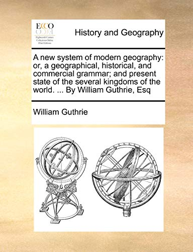 A new system of modern geography: or, a geographical, historical, and commercial grammar; and present state of the several kingdoms of the world. ... By William Guthrie, Esq (1171448694) by William Guthrie