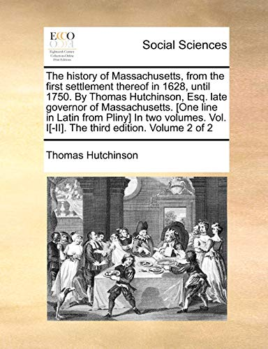 The history of Massachusetts, from the first settlement thereof in 1628, until 1750. By Thomas Hutchinson, Esq. late governor of Massachusetts. [One ... Vol. I[-II]. The third edition. Volume 2 of 2 (1171462050) by Hutchinson, Thomas
