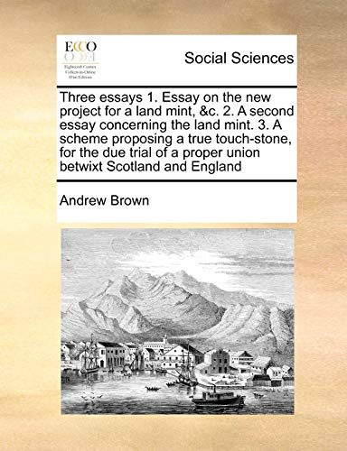 Three essays 1. Essay on the new project for a land mint, &c. 2. A second essay concerning the land mint. 3. A scheme proposing a true touch-stone, ... a proper union betwixt Scotland and England (117146259X) by Brown, Andrew