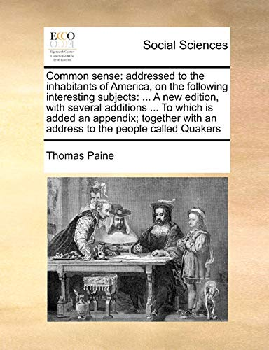 9781171463887: Common sense: addressed to the inhabitants of America, on the following interesting subjects: ... A new edition, with several additions ... To which ... with an address to the people called Quakers