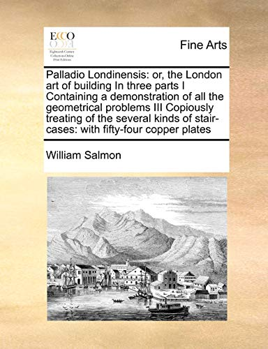 9781171466062: Palladio Londinensis: or, the London art of building In three parts I Containing a demonstration of all the geometrical problems III Copiously ... stair-cases: with fifty-four copper plates