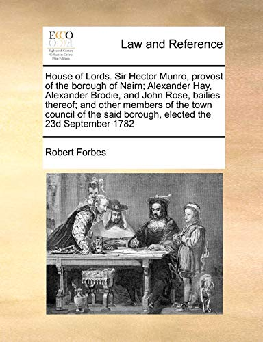 9781171469483: House of Lords. Sir Hector Munro, provost of the borough of Nairn; Alexander Hay, Alexander Brodie, and John Rose, bailies thereof; and other members ... said borough, elected the 23d September 1782