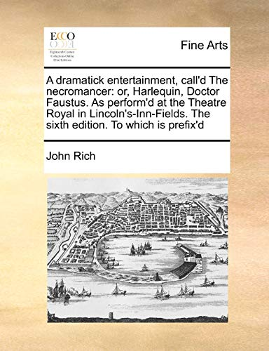 9781171470762: A dramatick entertainment, call'd The necromancer: or, Harlequin, Doctor Faustus. As perform'd at the Theatre Royal in Lincoln's-Inn-Fields. The sixth edition. To which is prefix'd
