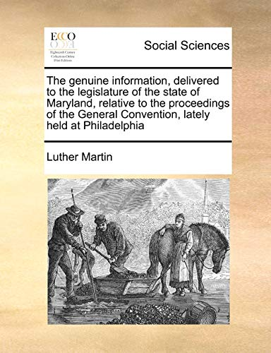 9781171472094: The genuine information, delivered to the legislature of the state of Maryland, relative to the proceedings of the General Convention, lately held at Philadelphia