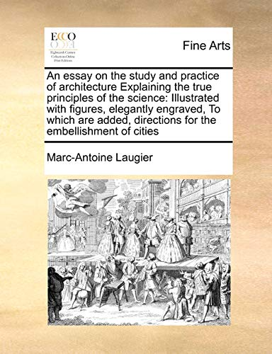 9781171473916: An essay on the study and practice of architecture Explaining the true principles of the science: Illustrated with figures, elegantly engraved, To ... directions for the embellishment of cities