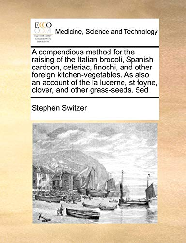 9781171481195: A compendious method for the raising of the Italian brocoli, Spanish cardoon, celeriac, finochi, and other foreign kitchen-vegetables. As also an ... st foyne, clover, and other grass-seeds. 5ed