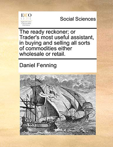 9781171482093: The ready reckoner; or Trader's most useful assistant, in buying and selling all sorts of commodities either wholesale or retail.