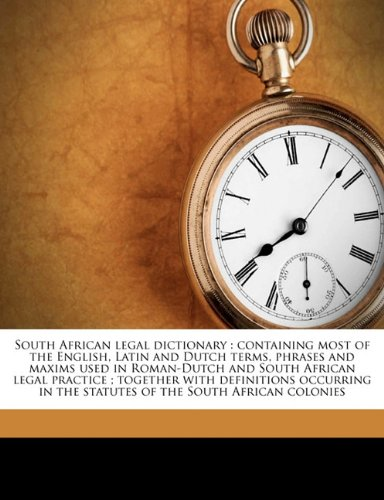 9781171543992: South African legal dictionary: containing most of the English, Latin and Dutch terms, phrases and maxims used in Roman-Dutch and South African legal ... in the statutes of the South African colonies