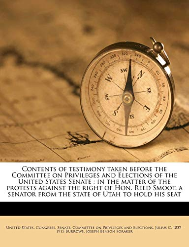 9781171591054: Contents of testimony taken before the Committee on Privileges and Elections of the United States Senate: in the matter of the protests against the ... from the state of Utah to hold his seat