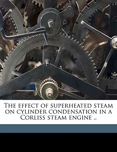 9781171613510: The effect of superheated steam on cylinder condensation in a Corliss steam engine ..