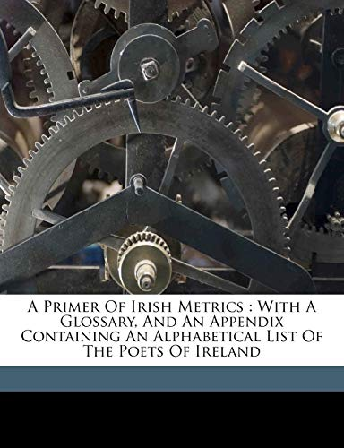 9781171929499: A primer of Irish metrics: with a glossary, and an appendix containing an alphabetical list of the poets of Ireland