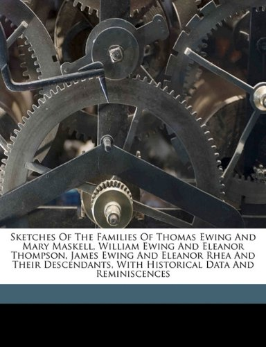 9781172094882: Sketches of the families of Thomas Ewing and Mary Maskell, William Ewing and Eleanor Thompson, James Ewing and Eleanor Rhea and their descendants, with historical data and reminiscences