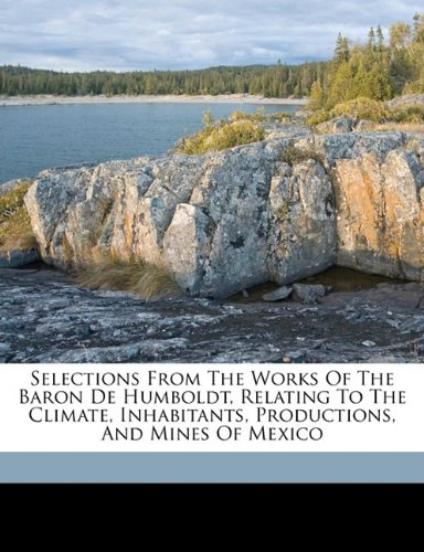 Selections from the works of the Baron de Humboldt, relating to the climate, inhabitants, ...
