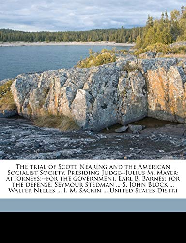 The Trial of Scott Nearing and the American Socialist Society. Presiding Judge--Julius M. Mayer; Attorneys: --For the Government, Earl B. Barnes; For (1172316384) by Nearing, Scott