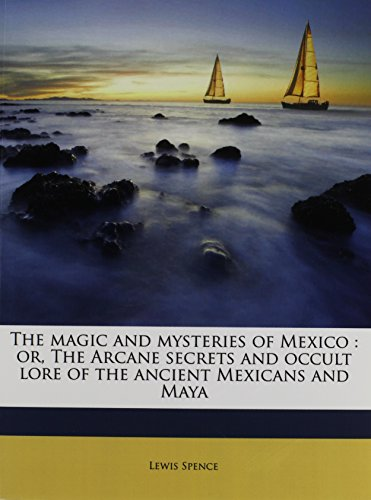 9781172326921: The magic and mysteries of Mexico: or, The Arcane secrets and occult lore of the ancient Mexicans and Maya