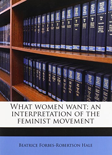 What women want; an interpretation of the feminist movement: Hale, Beatrice Forbes-Robertson