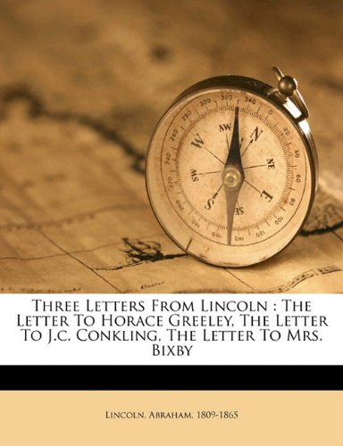 9781172461516: Three letters from Lincoln: the letter to Horace Greeley, the letter to J.C. Conkling, the letter to Mrs. Bixby