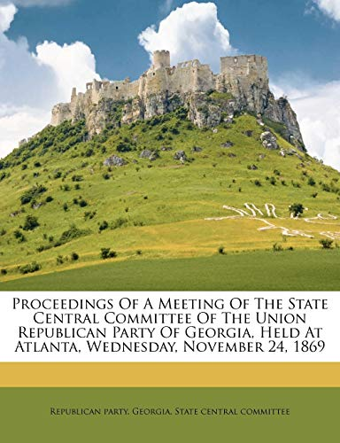 9781172508846: Proceedings of a meeting of the State central committee of the Union Republican party of Georgia, held at Atlanta, Wednesday, November 24, 1869