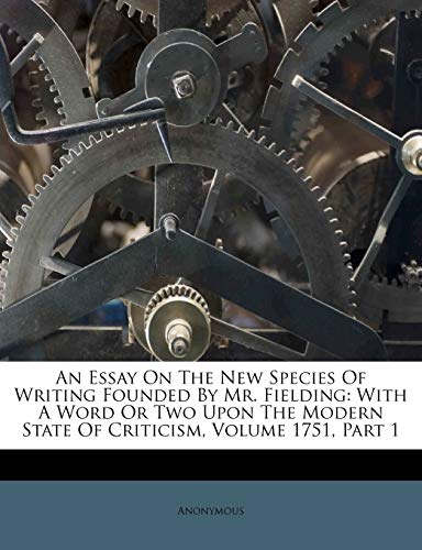 9781173023645: An Essay On The New Species Of Writing Founded By Mr. Fielding: With A Word Or Two Upon The Modern State Of Criticism, Volume 1751, Part 1