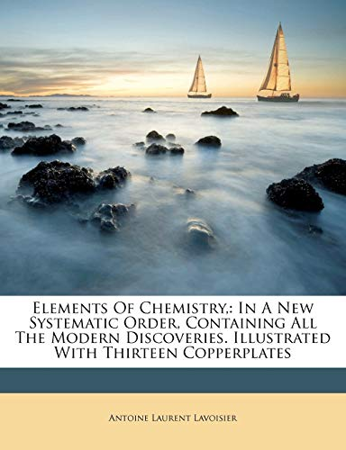 9781173064969: Elements of Chemistry,: In a New Systematic Order, Containing All the Modern Discoveries. Illustrated with Thirteen Copperplates