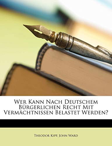 Wer Kann Nach Deutschem Burgerlichen Recht Mit Vermachtnissen Belastet Werden? (German Edition) (1173254412) by Kipp, Theodor; Ward, John