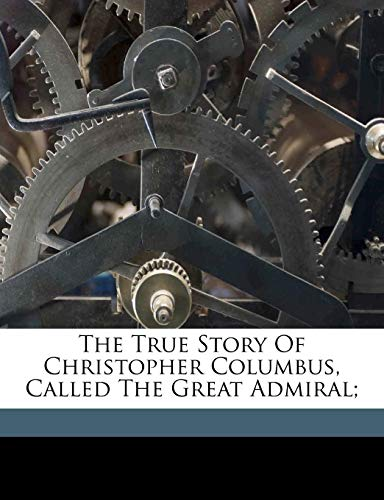 9781173282714: The True Story Of Christopher Columbus, Called The Great Admiral;