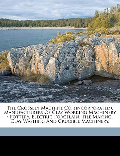 9781173287313: The Crossley Machine Co. (incorporated), Manufacturers Of Clay Working Machinery: Pottery, Electric Porcelain, Tile Making, Clay Washing And Crucible Machinery.