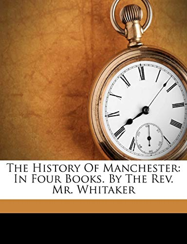 The History Of Manchester: In Four Books. By The Rev. Mr. Whitaker (9781173327712) by John Whitaker