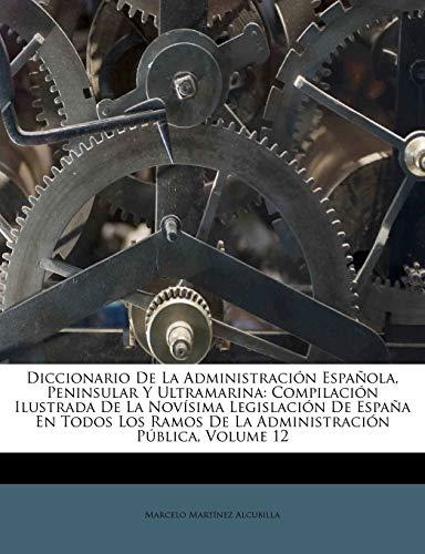 9781173751906: Diccionario De La Administración Española, Peninsular Y Ultramarina: Compilación Ilustrada De La Novísima Legislación De España En Todos Los Ramos De La Administración Pública, Volume 12