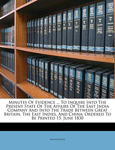9781173785109: Minutes Of Evidence ... To Inquire Into The Present State Of The Affairs Of The East India Company And Into The Trade Between Great Britain, The East ... China: Ordered To Be Printed 15. June 1830