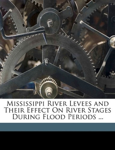 9781174225178: Mississippi River Levees and Their Effect On River Stages During Flood Periods ...