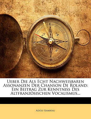 9781174226472: Ueber Die Als Echt Nachweisbaren Assonanzen Der Chanson De Roland: Ein Beitrag Zur Kenntniss Des Altfranzösischen Vocalismus... (German Edition)