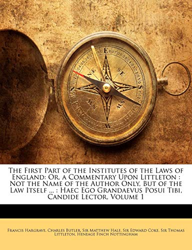 The First Part of the Institutes of the Laws of England: Or, a Commentary Upon Littleton : Not the Name of the Author Only, But of the Law Itself ... ... Posui Tibi, Candide Lector, Volume 1 (1174348208) by Hargrave, Francis; Butler, Charles; Hale, Matthew