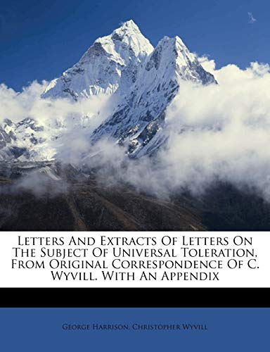 Letters And Extracts Of Letters On The Subject Of Universal Toleration, From Original Correspondence Of C. Wyvill. With An Appendix (9781174517921) by George Harrison; Christopher Wyvill