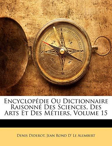 Encyclopédie Ou Dictionnaire Raisonné Des Sciences, Des Arts Et Des Métiers, Volume 15 (French Edition) (9781174753275) by Diderot, Denis; Le Alembert, Jean Rond D'