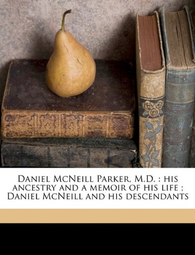 9781174842320: Daniel McNeill Parker, M.D.: his ancestry and a memoir of his life ; Daniel McNeill and his descendants