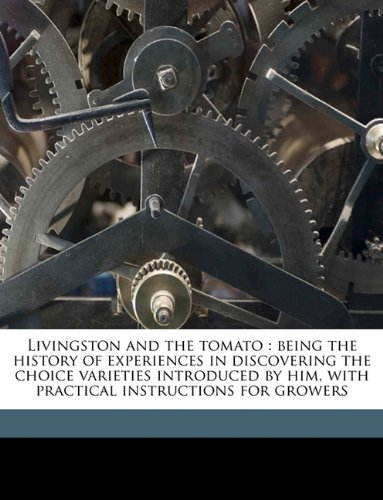 9781174900624: Livingston and the tomato: being the history of experiences in discovering the choice varieties introduced by him, with practical instructions for growers