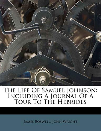 The Life Of Samuel Johnson: Including A Journal Of A Tour To The Hebrides (9781174982330) by James Boswell; John Wright