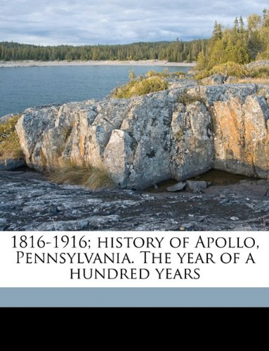 9781175013583: 1816-1916; history of Apollo, Pennsylvania. The year of a hundred years