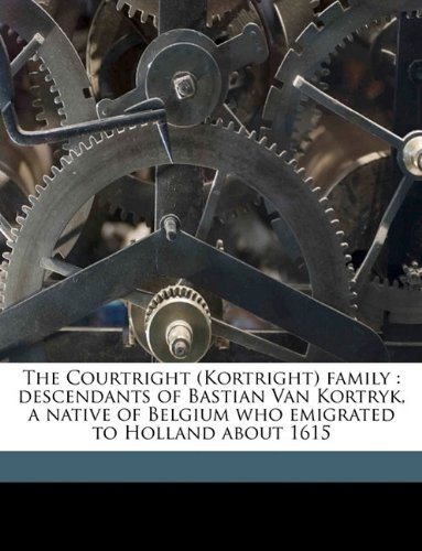 9781175081490: The Courtright (Kortright) family: descendants of Bastian Van Kortryk, a native of Belgium who emigrated to Holland about 1615