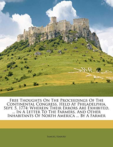 9781175097040: Free Thoughts On The Proceedings Of The Continental Congress, Held At Philadelphia, Sept. 5, 1774: Wherein Their Errors Are Exhibited, ... In A Letter ... Inhabitants Of North America ... By A Farmer