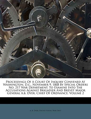 9781175205421: Proceedings Of A Court Of Inquiry Convened At Washington, D.c., November 9, 1868 By Special Orders No. 217 War Department, To Examine Into The ... A.b. Dyer, Chief Of Ordnance, Volume 2