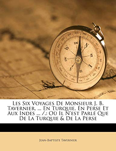 9781175239105: Les Six Voyages De Monsieur J. B. Tavernier, ... En Turquie, En Perse Et Aux Indes ... /.: Où Il N'est Parlé Que De La Turquie & De La Perse (French Edition)