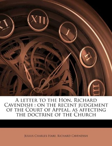A letter to the Hon. Richard Cavendish: on the recent judgement of the Court of Appeal, as affecting the doctrine of the Church (1175389323) by Hare, Julius Charles; Cavendish, Richard