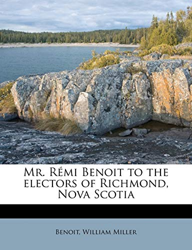 Mr. Rémi Benoit to the electors of Richmond, Nova Scotia (9781175526236) by Benoit; Miller, William