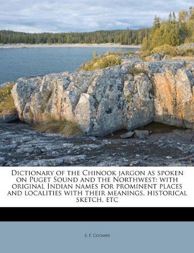 9781175571144: Dictionary of the Chinook jargon as spoken on Puget Sound and the Northwest: with original Indian names for prominent places and localities with their meanings, historical sketch, etc