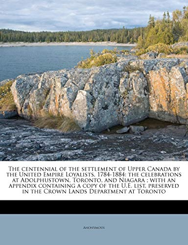 9781175574176: The centennial of the settlement of Upper Canada by the United Empire Loyalists, 1784-1884: the celebrations at Adolphustown, Toronto, and Niagara ; ... in the Crown Lands Department at Toronto