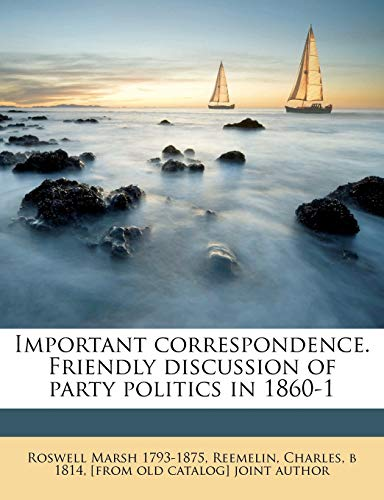 9781175592446: Important correspondence. Friendly discussion of party politics in 1860-1
